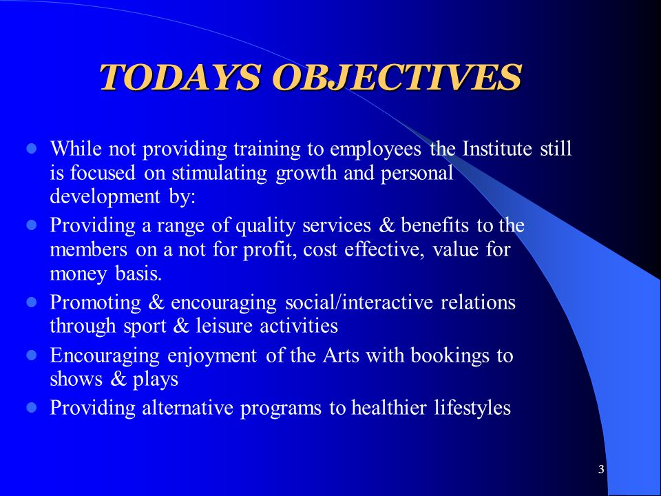 3 TODAYS OBJECTIVES While not providing training to employees the Institute still is focused on stimulating growth and personal development by: Providing a range of quality services & benefits to the members on a not for profit, cost effective, value for money basis.
