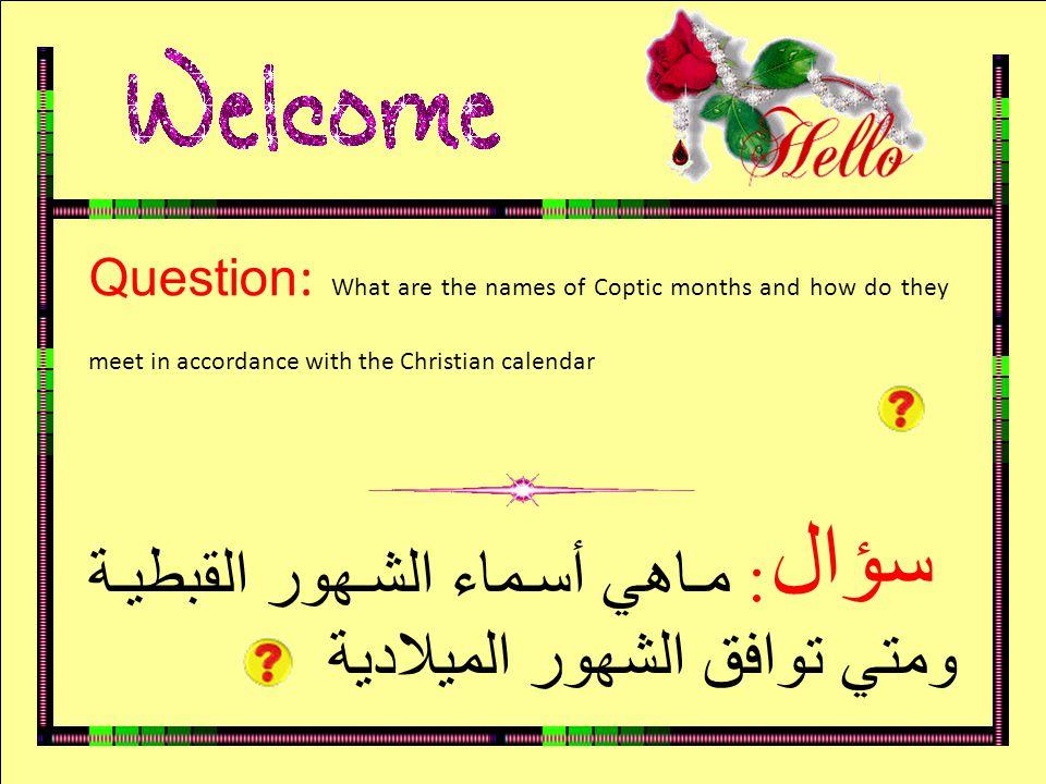 سؤال Question : What are the names of Coptic months and how do they meet in accordance with the Christian calendar : ماهي أسماء الشهور القبطية ومتي توافق الشهور الميلادية سؤال