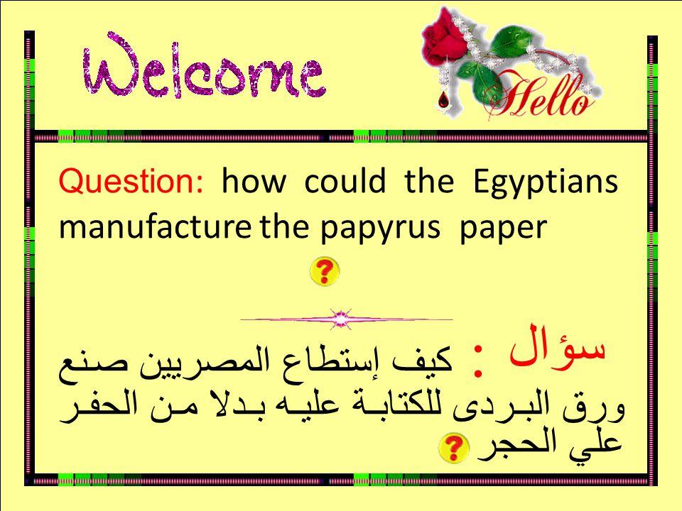 سؤال Question : how could the Egyptians manufacture the papyrus paper : كيف إستطاع المصريين صنع ورق البردى للكتابة عليه بدلا من الحفر علي الحجر سؤال