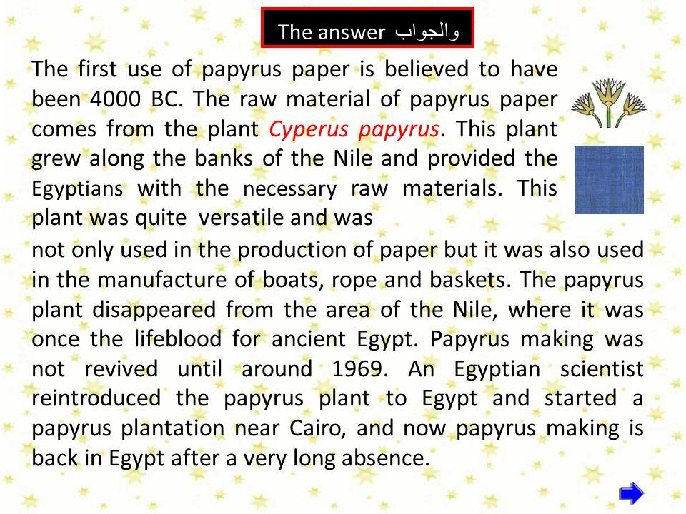 الإجابة 1 والجواب The answer The first use of papyrus paper is believed to have been 4000 BC. The raw material of papyrus paper comes from the plant C