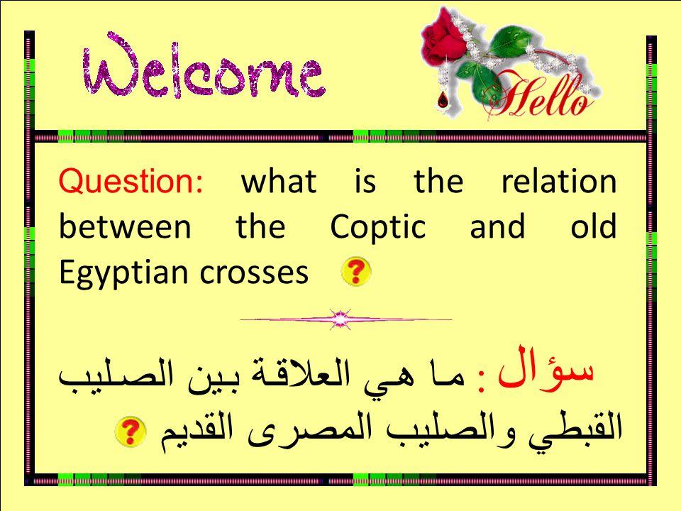 سؤال Question : what is the relation between the Coptic and old Egyptian crosses : ما هي العلاقة بين الصليب القبطي والصليب المصرى القديم سؤال