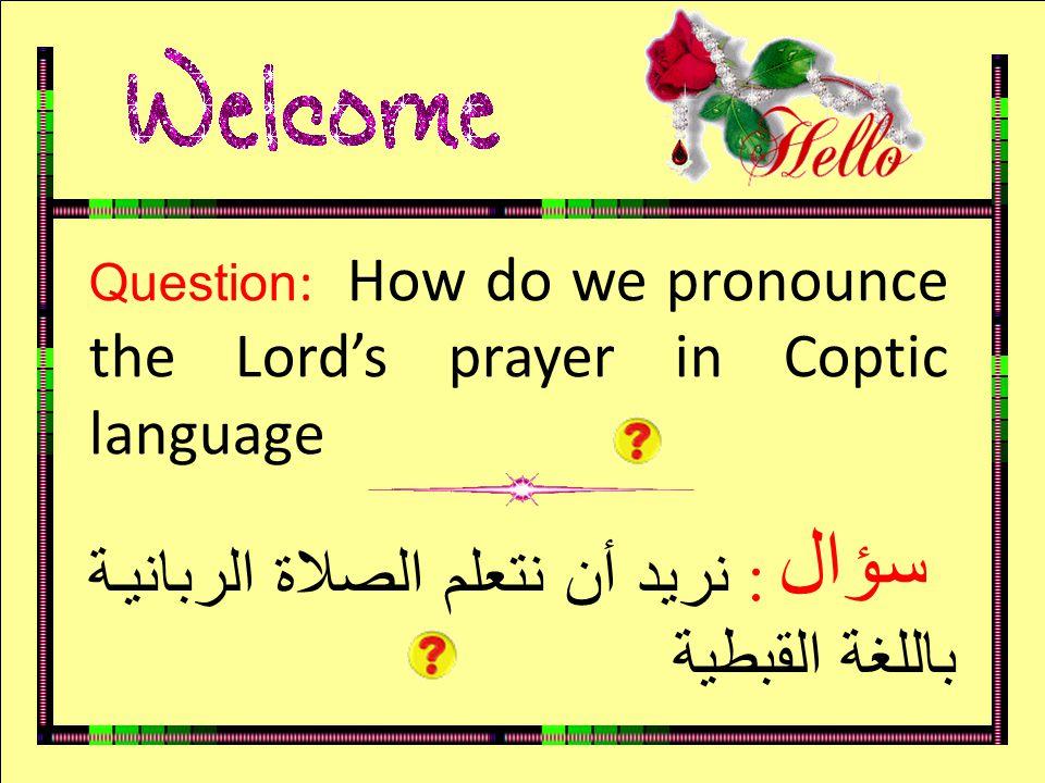 سؤال Question : How do we pronounce the Lord's prayer in Coptic language : نريد أن نتعلم الصلاة الربانية باللغة القبطية سؤال