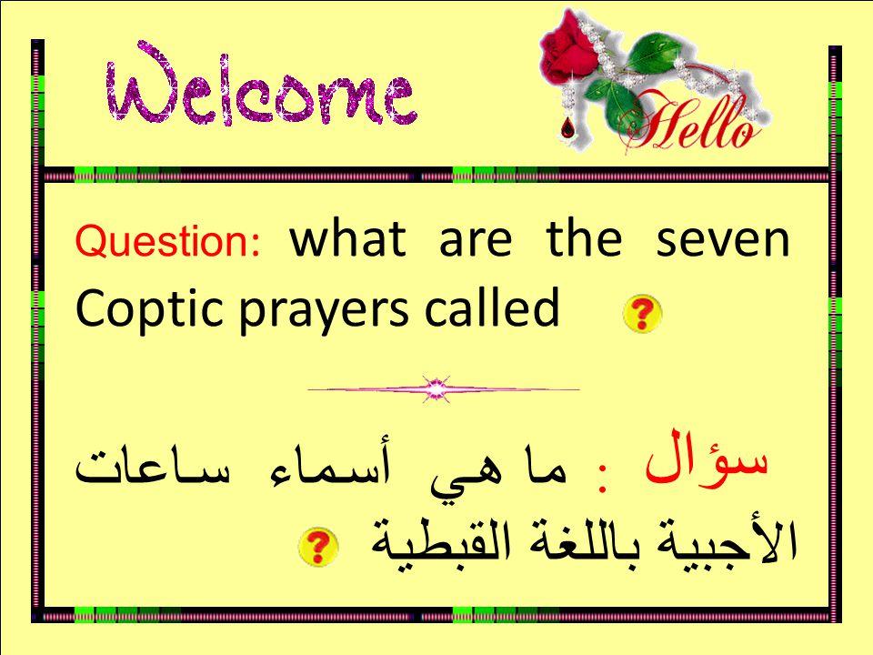 سؤال Question : what are the seven Coptic prayers called : ما هي أسماء ساعات الأجبية باللغة القبطية سؤال