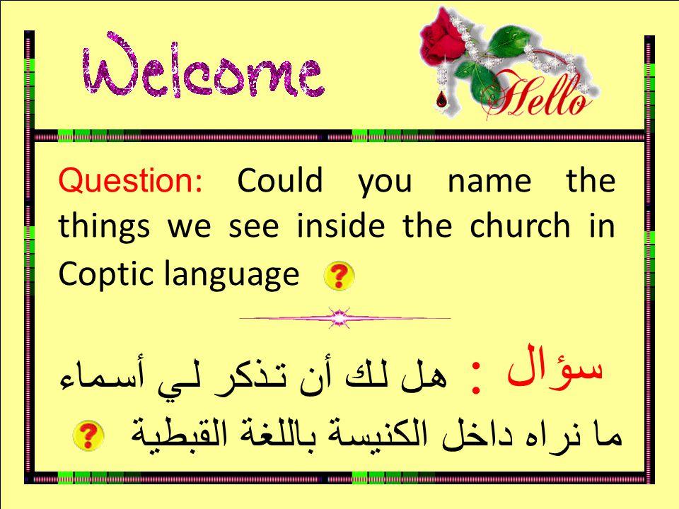 سؤال Question : Could you name the things we see inside the church in Coptic language : هل لك أن تذكر لي أسماء ما نراه داخل الكنيسة باللغة القبطية سؤا