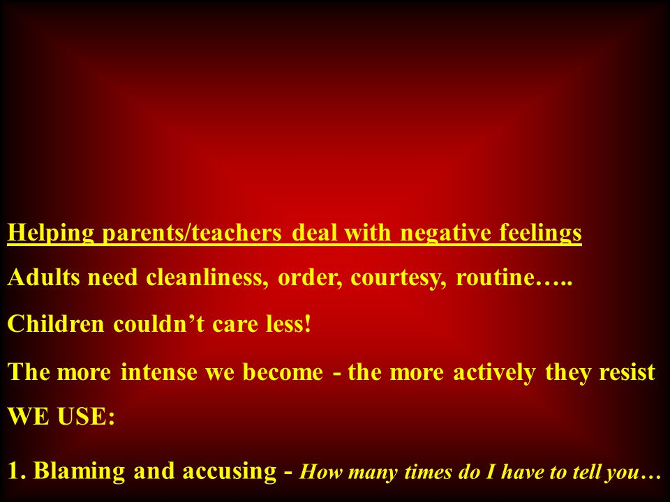 Helping parents/teachers deal with negative feelings Adults need cleanliness, order, courtesy, routine…..