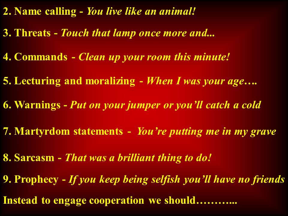 2. Name calling - You live like an animal. 3. Threats - Touch that lamp once more and...