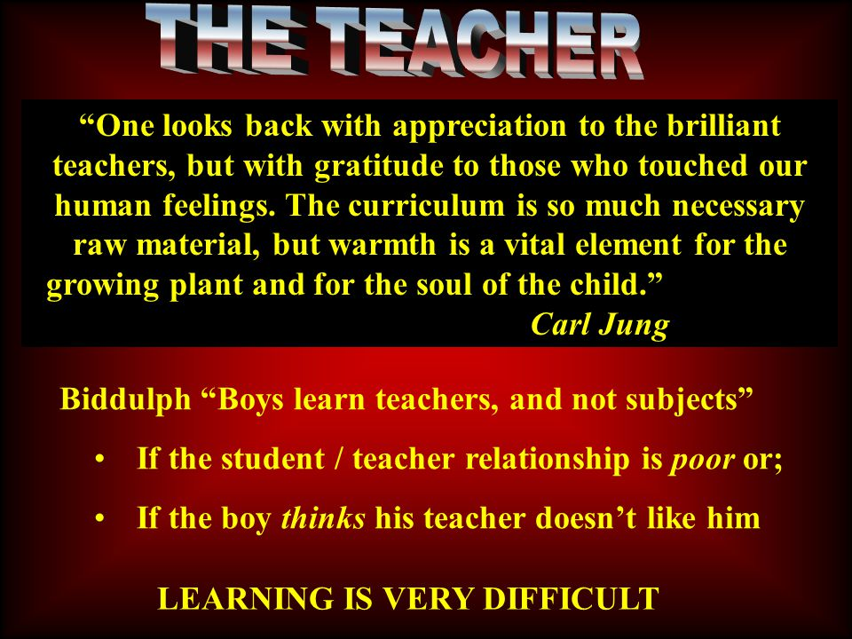 LEARNING IS VERY DIFFICULT Biddulph Boys learn teachers, and not subjects If the student / teacher relationship is poor or; If the boy thinks his teacher doesn't like him One looks back with appreciation to the brilliant teachers, but with gratitude to those who touched our human feelings.