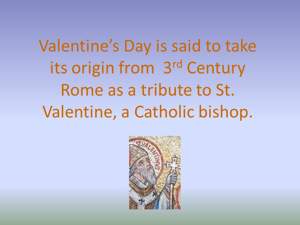 Valentine's Day is said to take its origin from 3 rd Century Rome as a tribute to St.