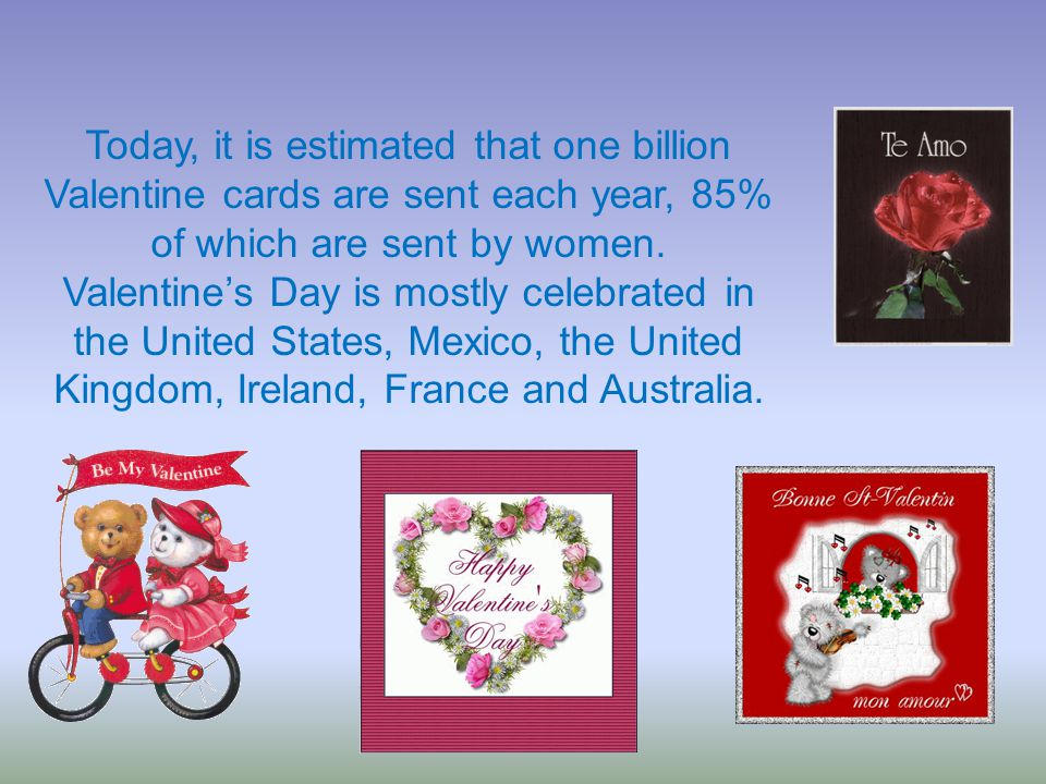Today, it is estimated that one billion Valentine cards are sent each year, 85% of which are sent by women.