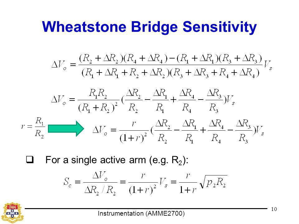 Instrumentation (AMME2700) Wheatstone Bridge Sensitivity  For a single active arm (e.g. R 2 ): 10