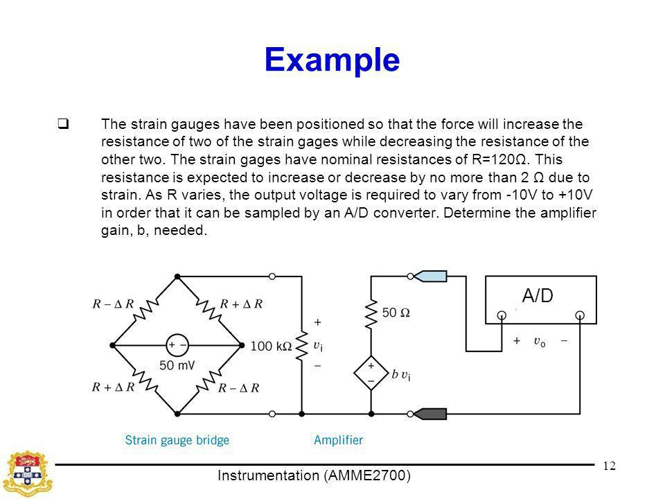 Instrumentation (AMME2700) Example  The strain gauges have been positioned so that the force will increase the resistance of two of the strain gages while decreasing the resistance of the other two.