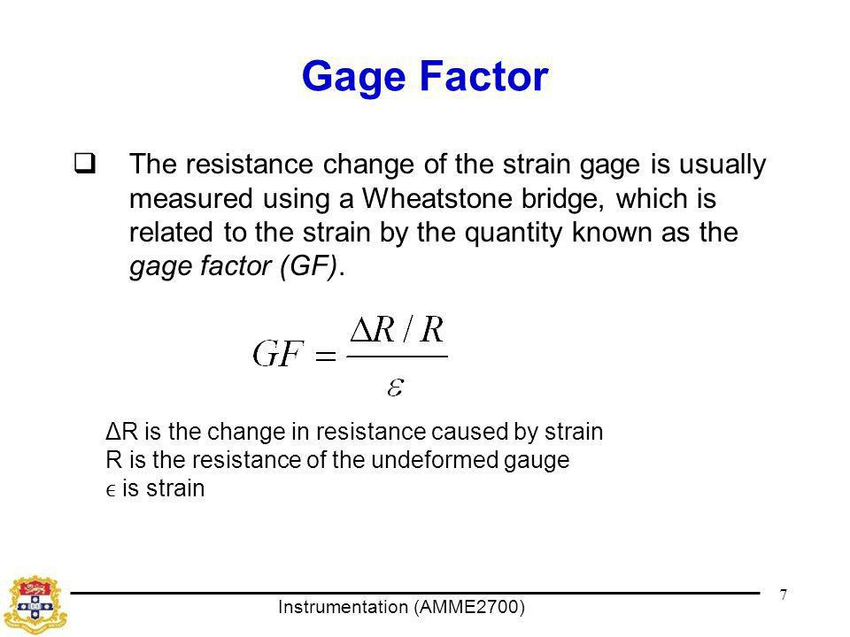 Instrumentation (AMME2700) Gage Factor  The resistance change of the strain gage is usually measured using a Wheatstone bridge, which is related to the strain by the quantity known as the gage factor (GF).