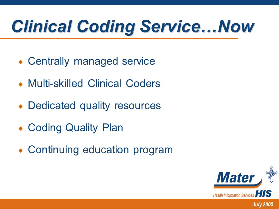 July 2005 Centrally managed service Multi-skilled Clinical Coders Dedicated quality resources Coding Quality Plan Continuing education program Clinical Coding Service…Now