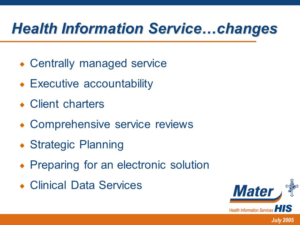 July 2005 Centrally managed service Executive accountability Client charters Comprehensive service reviews Strategic Planning Preparing for an electronic solution Clinical Data Services Health Information Service…changes