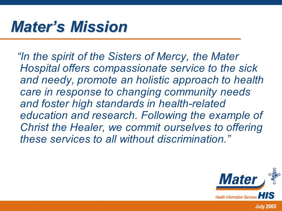 July 2005 In the spirit of the Sisters of Mercy, the Mater Hospital offers compassionate service to the sick and needy, promote an holistic approach to health care in response to changing community needs and foster high standards in health-related education and research.
