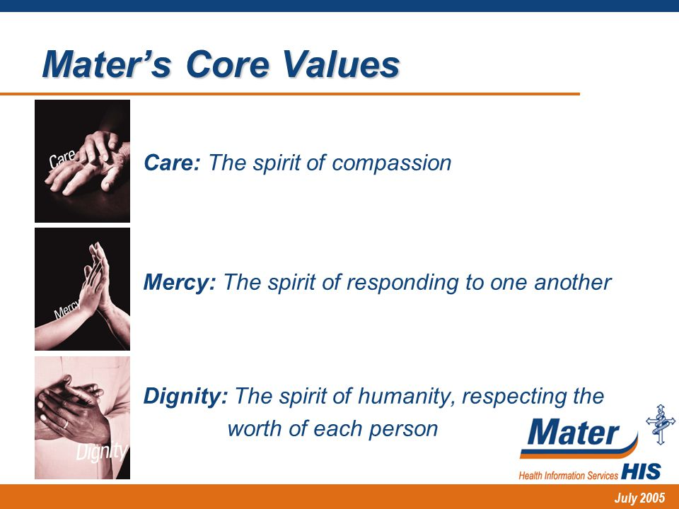 July 2005 Mater's Core Values Care: The spirit of compassion Mercy: The spirit of responding to one another Dignity: The spirit of humanity, respecting the worth of each person