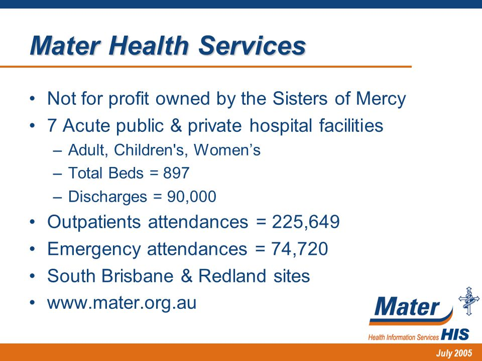 July 2005 Mater Health Services Not for profit owned by the Sisters of Mercy 7 Acute public & private hospital facilities –Adult, Children s, Women's –Total Beds = 897 –Discharges = 90,000 Outpatients attendances = 225,649 Emergency attendances = 74,720 South Brisbane & Redland sites www.mater.org.au