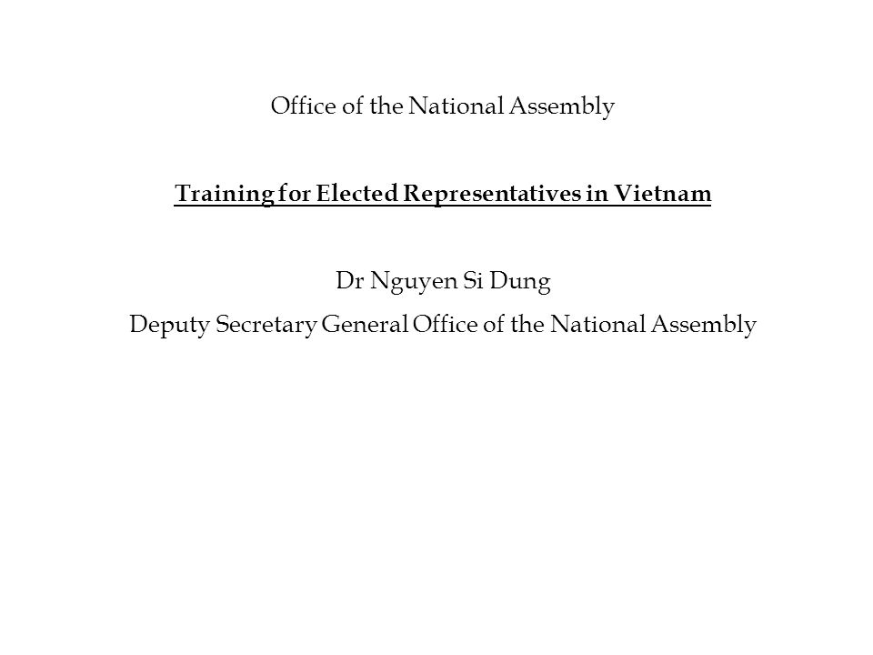 Office of the National Assembly Training for Elected Representatives in Vietnam Dr Nguyen Si Dung Deputy Secretary General Office of the National Assembly