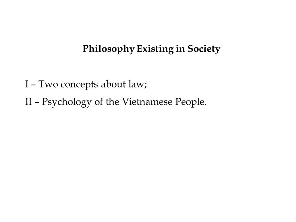 Philosophy Existing in Society I – Two concepts about law; II – Psychology of the Vietnamese People.