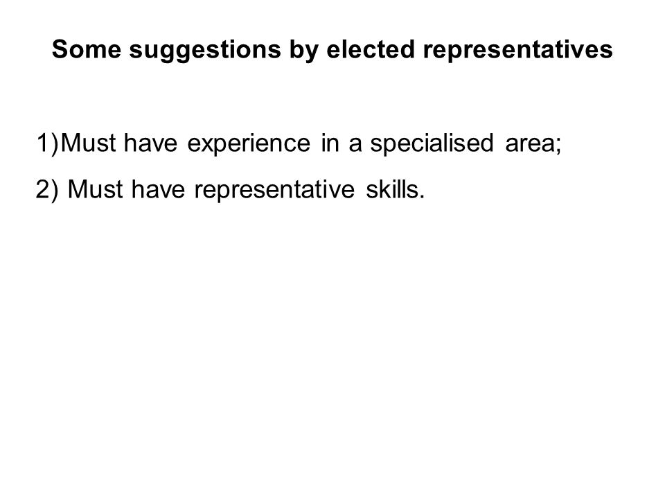 Some suggestions by elected representatives 1)Must have experience in a specialised area; 2) Must have representative skills.