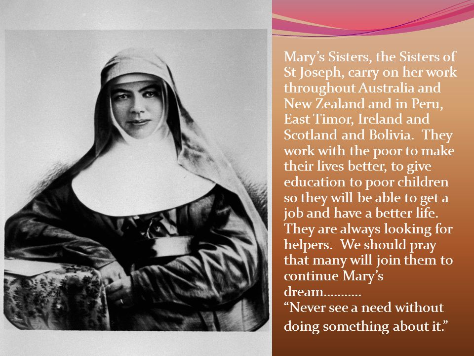 Mary's Sisters, the Sisters of St Joseph, carry on her work throughout Australia and New Zealand and in Peru, East Timor, Ireland and Scotland and Bol