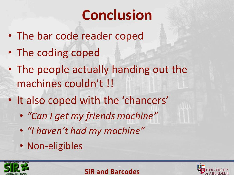 SiR and Barcodes Conclusion The bar code reader coped The coding coped The people actually handing out the machines couldn't !.