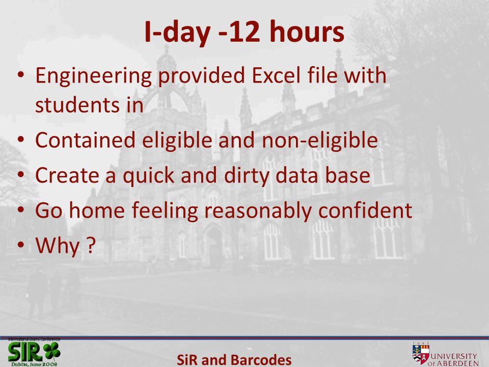 SiR and Barcodes I-day -12 hours Engineering provided Excel file with students in Contained eligible and non-eligible Create a quick and dirty data base Go home feeling reasonably confident Why