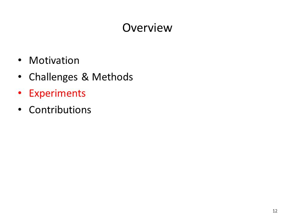 Overview Motivation Challenges & Methods Experiments Contributions 12