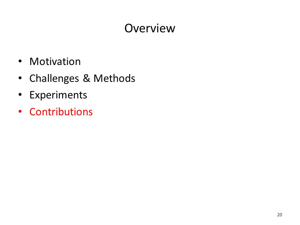 Overview Motivation Challenges & Methods Experiments Contributions 20