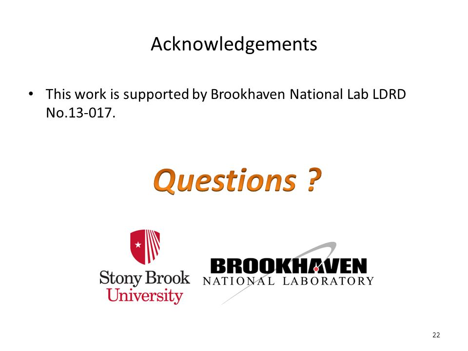 Acknowledgements This work is supported by Brookhaven National Lab LDRD No.13-017. 22