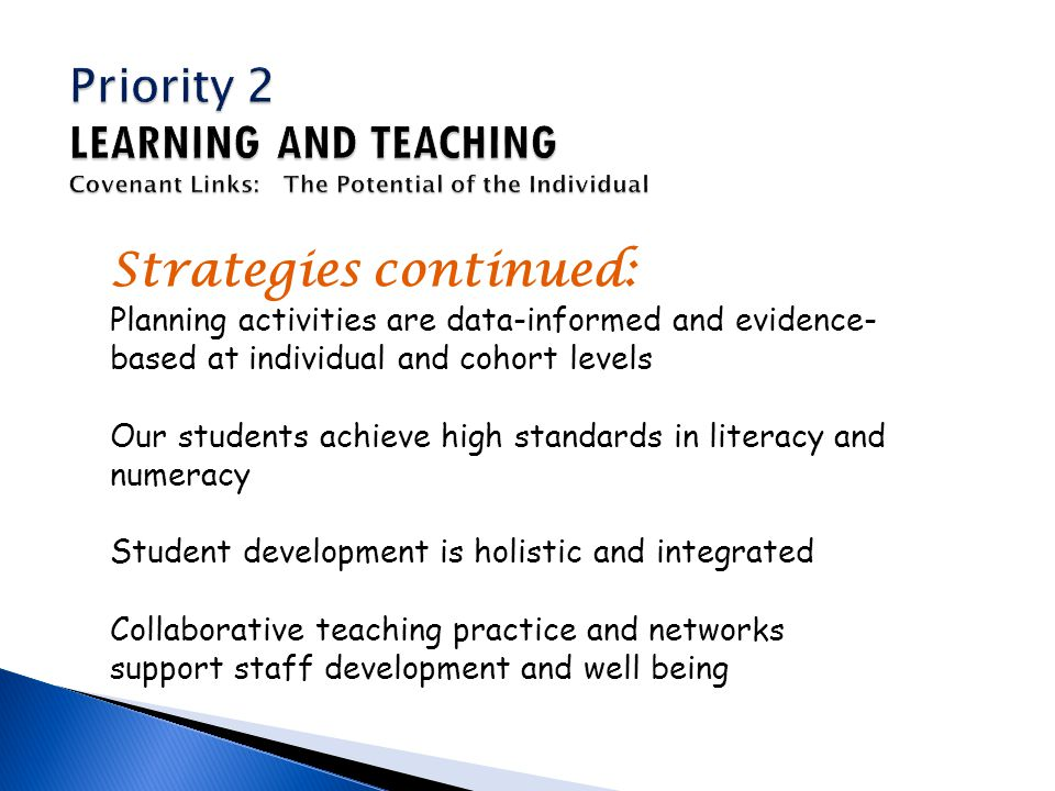 Strategies continued: Planning activities are data-informed and evidence- based at individual and cohort levels Our students achieve high standards in literacy and numeracy Student development is holistic and integrated Collaborative teaching practice and networks support staff development and well being