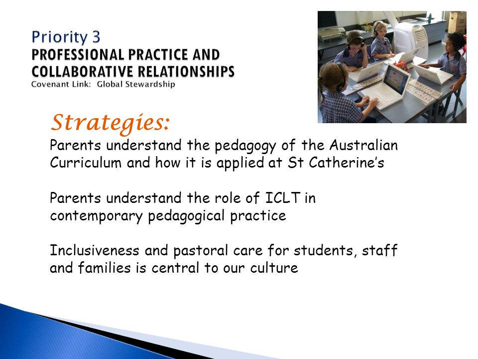 Strategies: Parents understand the pedagogy of the Australian Curriculum and how it is applied at St Catherine's Parents understand the role of ICLT in contemporary pedagogical practice Inclusiveness and pastoral care for students, staff and families is central to our culture