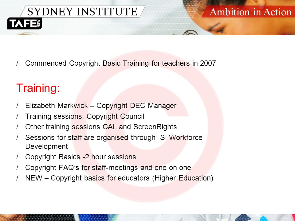 Ambition in Action Copyright Basics Structure 1.Copyright Overview 2.Statutory Educational Licences 3.Free Use Exceptions 4.Using Free Resources 5.Getting Permission 6.Labelling 7.Copyright Protection Measures 8.Content Management Systems 9.Using Music in TAFE 10.Managing Copyright 11.Where Do I Get More Information