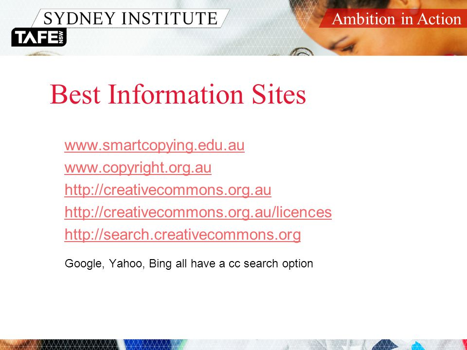Ambition in Action Best Information Sites www.smartcopying.edu.au www.copyright.org.au http://creativecommons.org.au http://creativecommons.org.au/licences http://search.creativecommons.org Google, Yahoo, Bing all have a cc search option