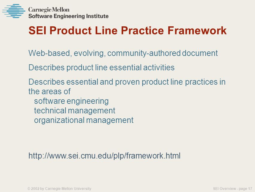 SEI Overview - page 16© 2002 by Carnegie Mellon University Product Line Practice Use of a common asset base in production of a related set of products ArchitectureProduction Plan Scope Definition Business Case