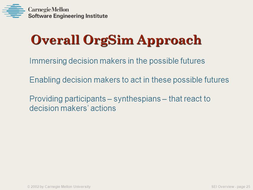 SEI Overview - page 24© 2002 by Carnegie Mellon University Organization Simulation (OrgSim) Concept An immersive environment that: Simulates future or