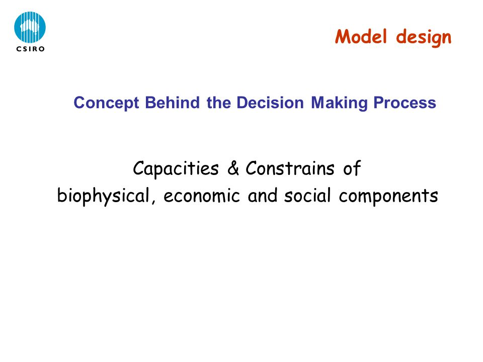 Concept Behind the Decision Making Process Capacities & Constrains of biophysical, economic and social components Model design