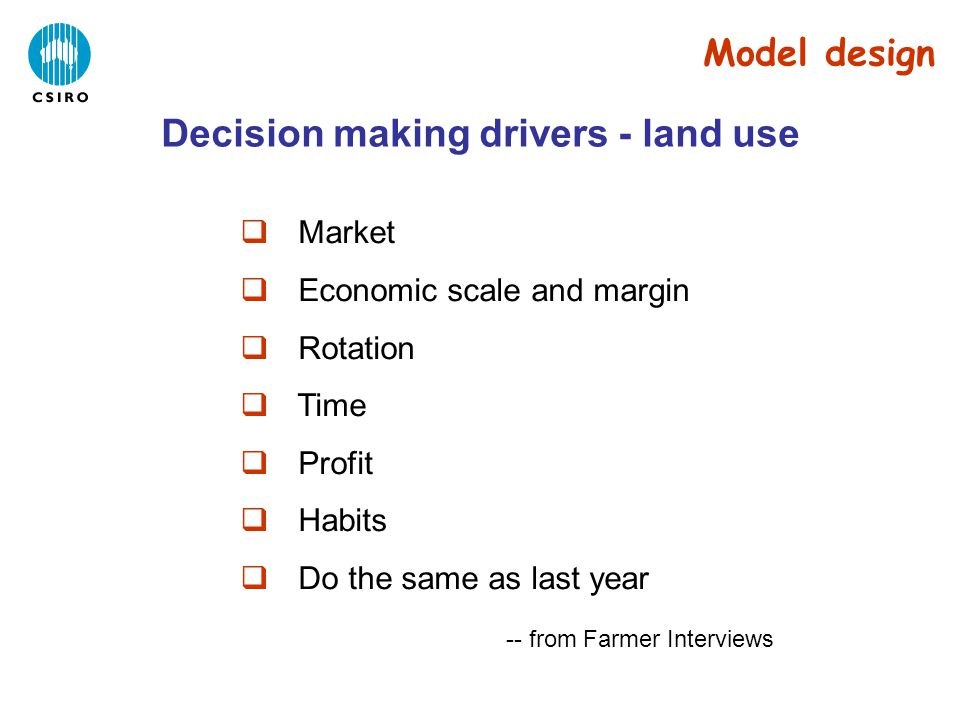 Decision making drivers - land use  Market  Economic scale and margin  Rotation  Time  Profit  Habits  Do the same as last year -- from Farmer Interviews Model design