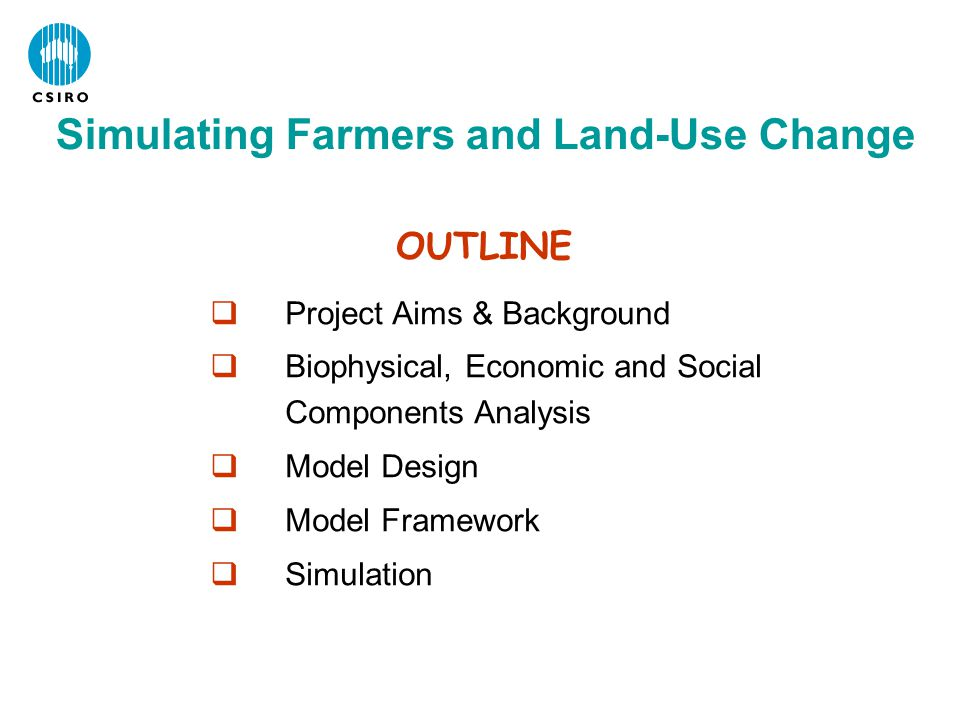  Project Aims & Background  Biophysical, Economic and Social Components Analysis  Model Design  Model Framework  Simulation OUTLINE Simulating Farmers and Land-Use Change