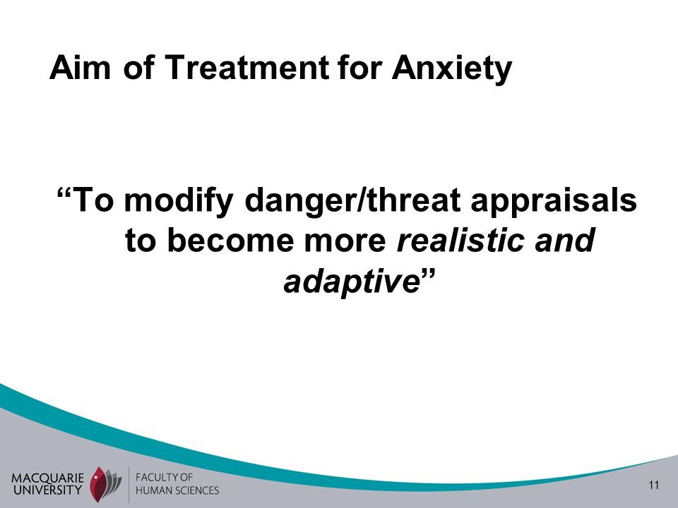 11 Aim of Treatment for Anxiety To modify danger/threat appraisals to become more realistic and adaptive