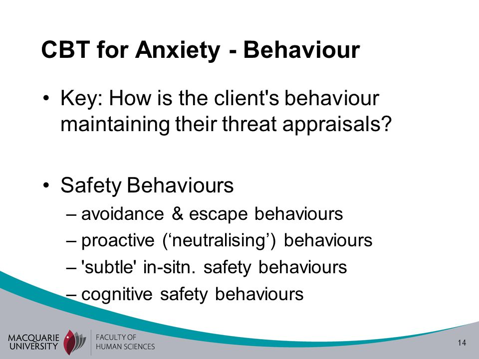 14 CBT for Anxiety - Behaviour Key: How is the client s behaviour maintaining their threat appraisals.