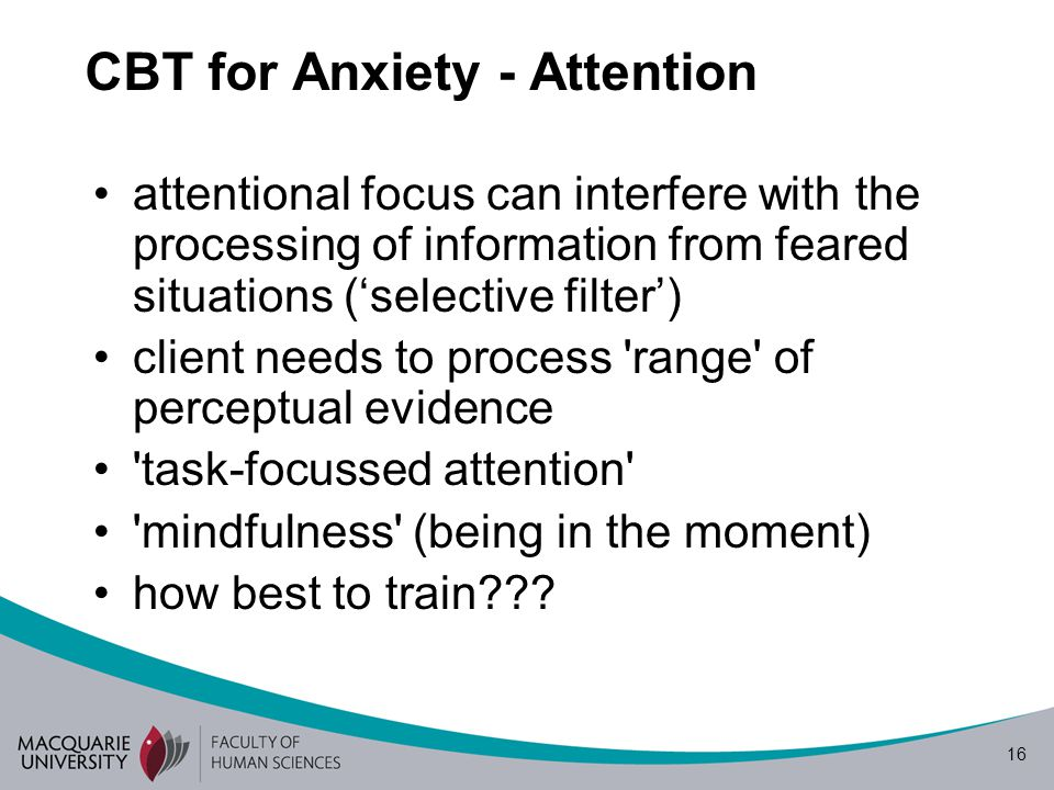 16 CBT for Anxiety - Attention attentional focus can interfere with the processing of information from feared situations ('selective filter') client needs to process range of perceptual evidence task-focussed attention mindfulness (being in the moment) how best to train