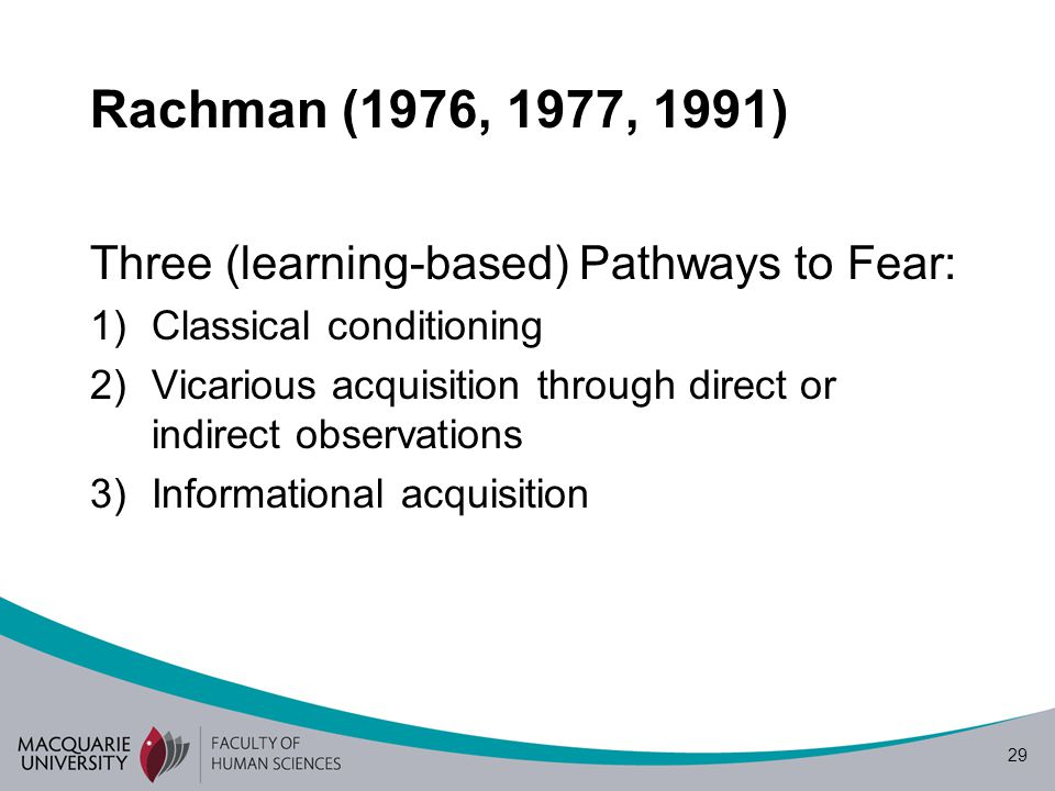 29 Rachman (1976, 1977, 1991) Three (learning-based) Pathways to Fear: 1)Classical conditioning 2)Vicarious acquisition through direct or indirect observations 3)Informational acquisition