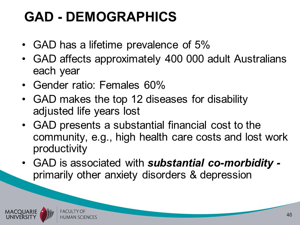 46 GAD - DEMOGRAPHICS GAD has a lifetime prevalence of 5% GAD affects approximately 400 000 adult Australians each year Gender ratio: Females 60% GAD makes the top 12 diseases for disability adjusted life years lost GAD presents a substantial financial cost to the community, e.g., high health care costs and lost work productivity GAD is associated with substantial co-morbidity - primarily other anxiety disorders & depression