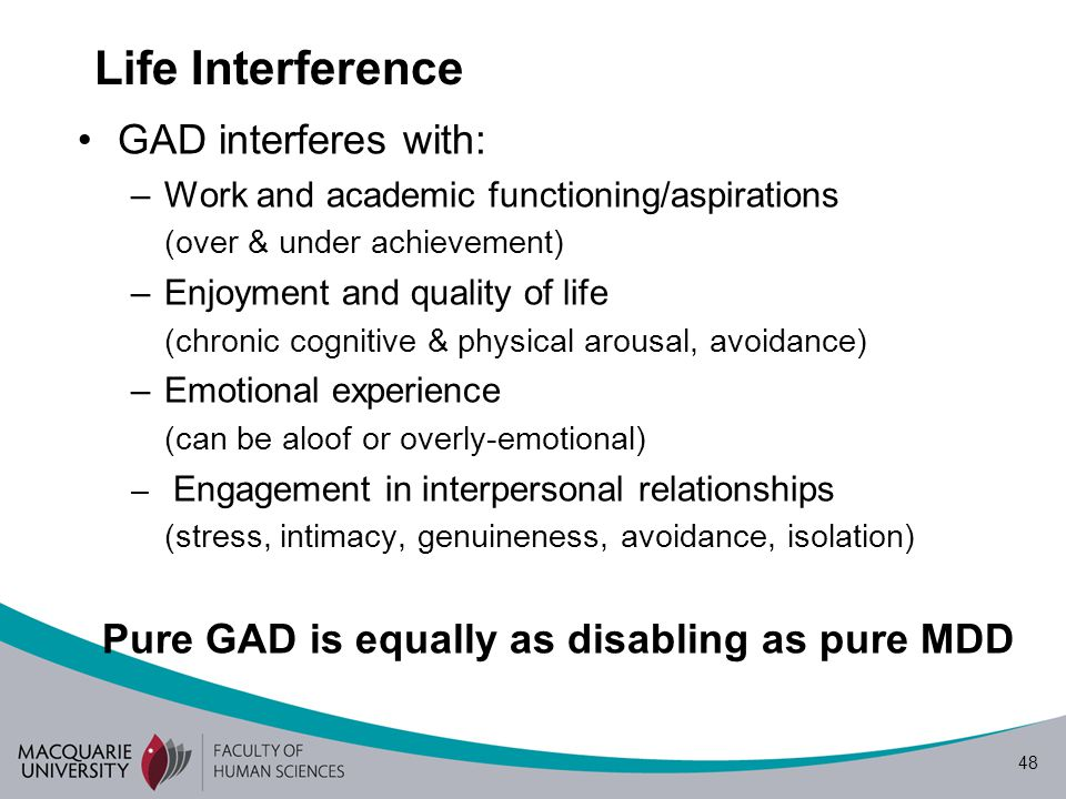 48 Life Interference GAD interferes with: –Work and academic functioning/aspirations (over & under achievement) –Enjoyment and quality of life (chronic cognitive & physical arousal, avoidance) –Emotional experience (can be aloof or overly-emotional) – Engagement in interpersonal relationships (stress, intimacy, genuineness, avoidance, isolation) Pure GAD is equally as disabling as pure MDD
