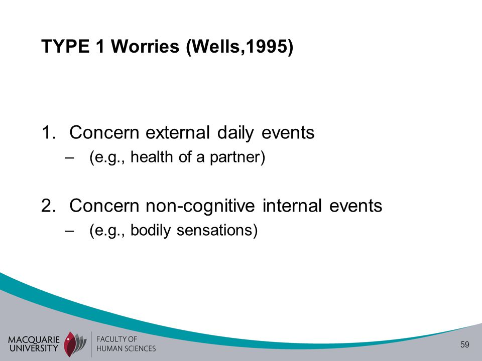 59 TYPE 1 Worries (Wells,1995) 1.Concern external daily events –(e.g., health of a partner) 2.Concern non-cognitive internal events –(e.g., bodily sensations)