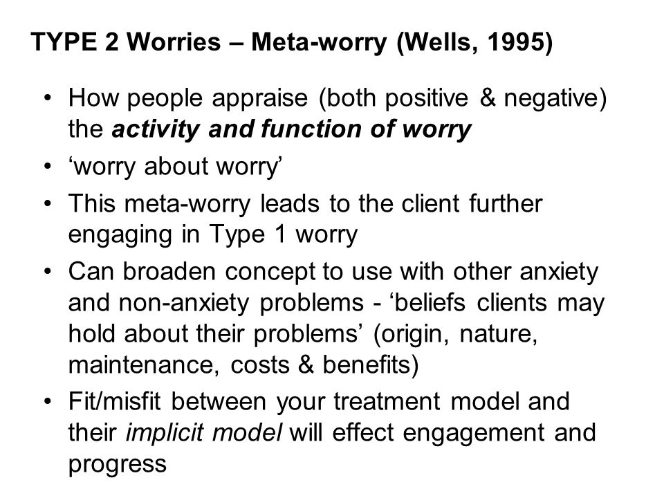 TYPE 2 Worries – Meta-worry (Wells, 1995) How people appraise (both positive & negative) the activity and function of worry 'worry about worry' This meta-worry leads to the client further engaging in Type 1 worry Can broaden concept to use with other anxiety and non-anxiety problems - 'beliefs clients may hold about their problems' (origin, nature, maintenance, costs & benefits) Fit/misfit between your treatment model and their implicit model will effect engagement and progress