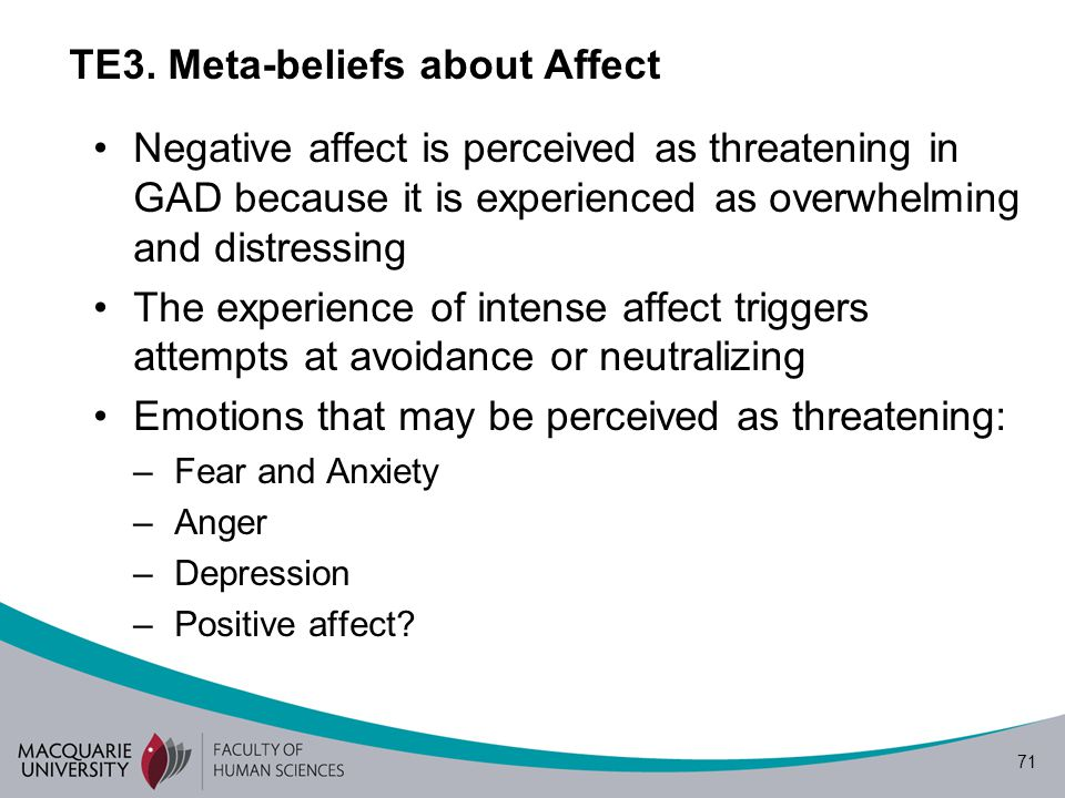 71 TE3. Meta-beliefs about Affect Negative affect is perceived as threatening in GAD because it is experienced as overwhelming and distressing The exp