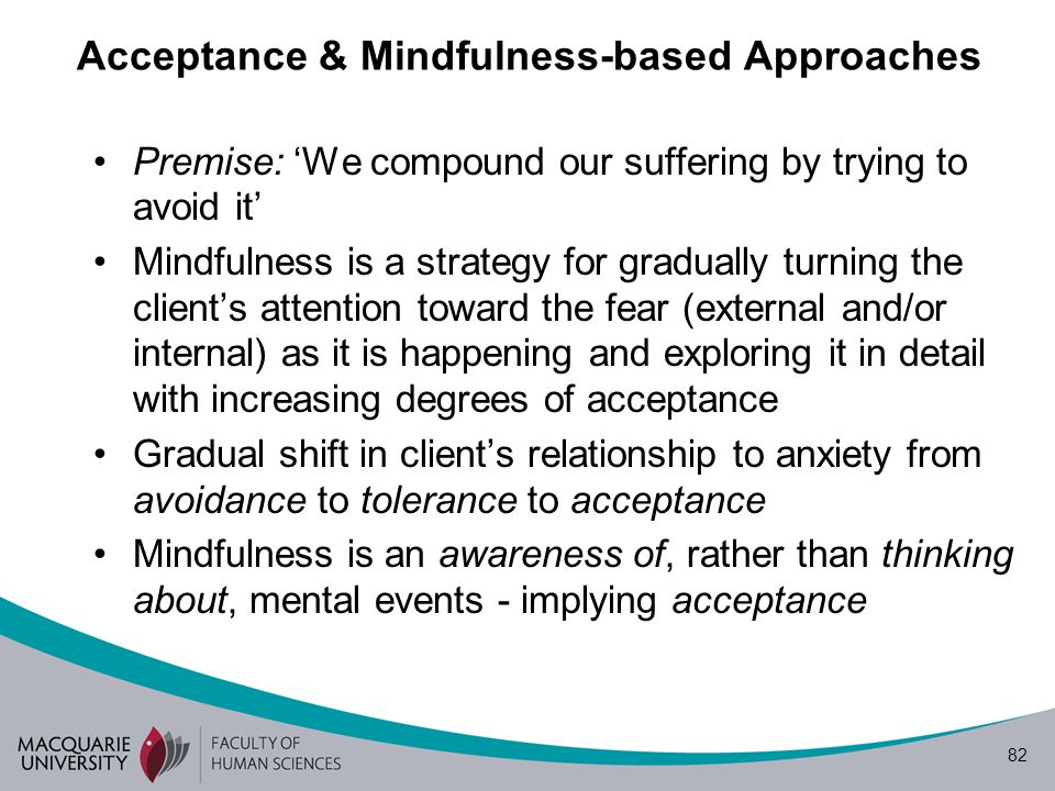 82 Acceptance & Mindfulness-based Approaches Premise: 'We compound our suffering by trying to avoid it' Mindfulness is a strategy for gradually turning the client's attention toward the fear (external and/or internal) as it is happening and exploring it in detail with increasing degrees of acceptance Gradual shift in client's relationship to anxiety from avoidance to tolerance to acceptance Mindfulness is an awareness of, rather than thinking about, mental events - implying acceptance