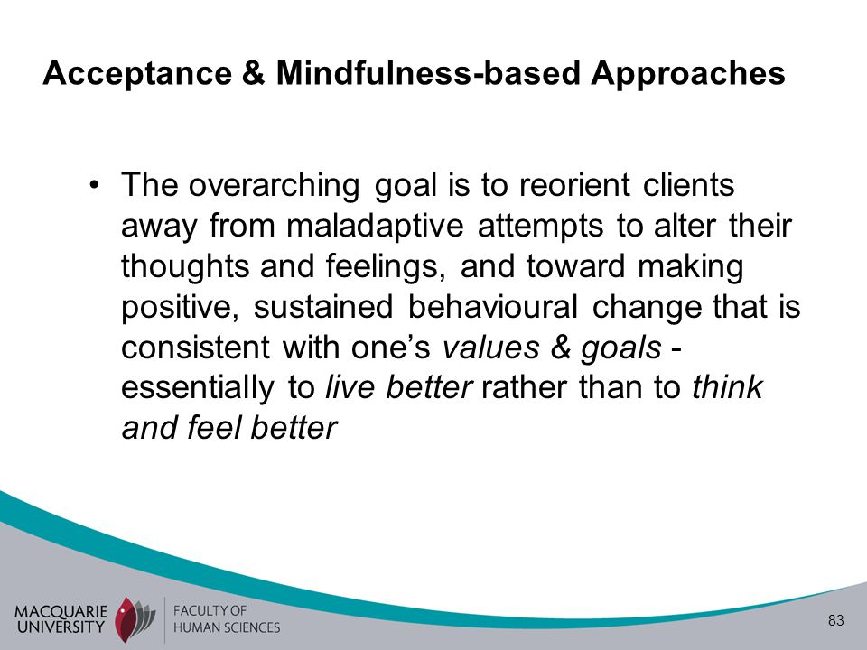 83 Acceptance & Mindfulness-based Approaches The overarching goal is to reorient clients away from maladaptive attempts to alter their thoughts and feelings, and toward making positive, sustained behavioural change that is consistent with one's values & goals - essentially to live better rather than to think and feel better